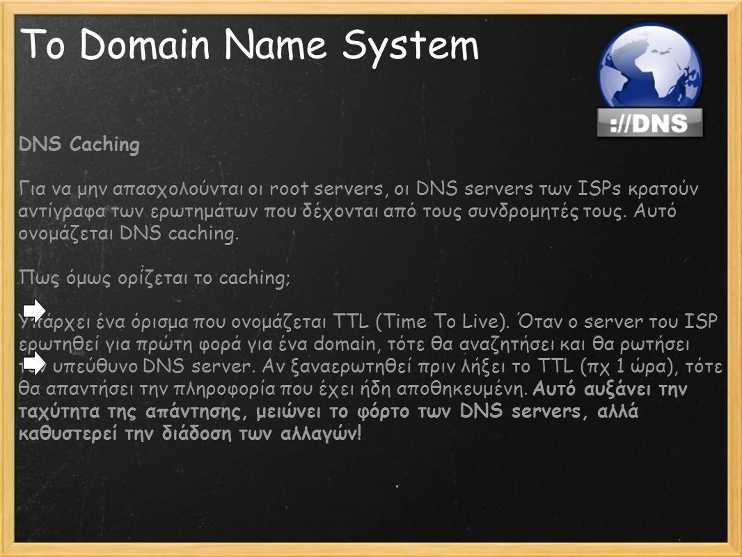 Το Domain Name System DNS Caching Για να μην απασχολούνται οι root servers, οι DNS servers των ISPs κρατούν αντίγραφα των ερωτημάτων που δέχονται από