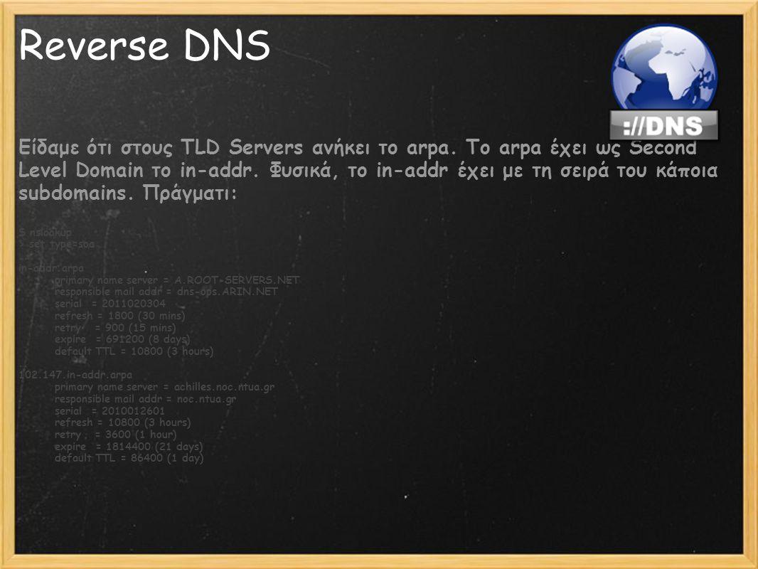 Reverse DNS Είδαμε ότι στους TLD Servers ανήκει το arpa. Το arpa έχει ως Second Level Domain το in-addr. Φυσικά, το in-addr έχει με τη σειρά του κάποι