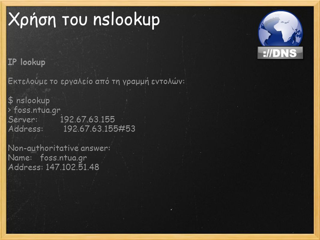 Χρήση του nslookup IP lookup Εκτελούμε το εργαλείο από τη γραμμή εντολών: $ nslookup > foss.ntua.gr Server: 192.67.63.155 Address: 192.67.63.155#53 Non-authoritative answer: Name: foss.ntua.gr Address: 147.102.51.48