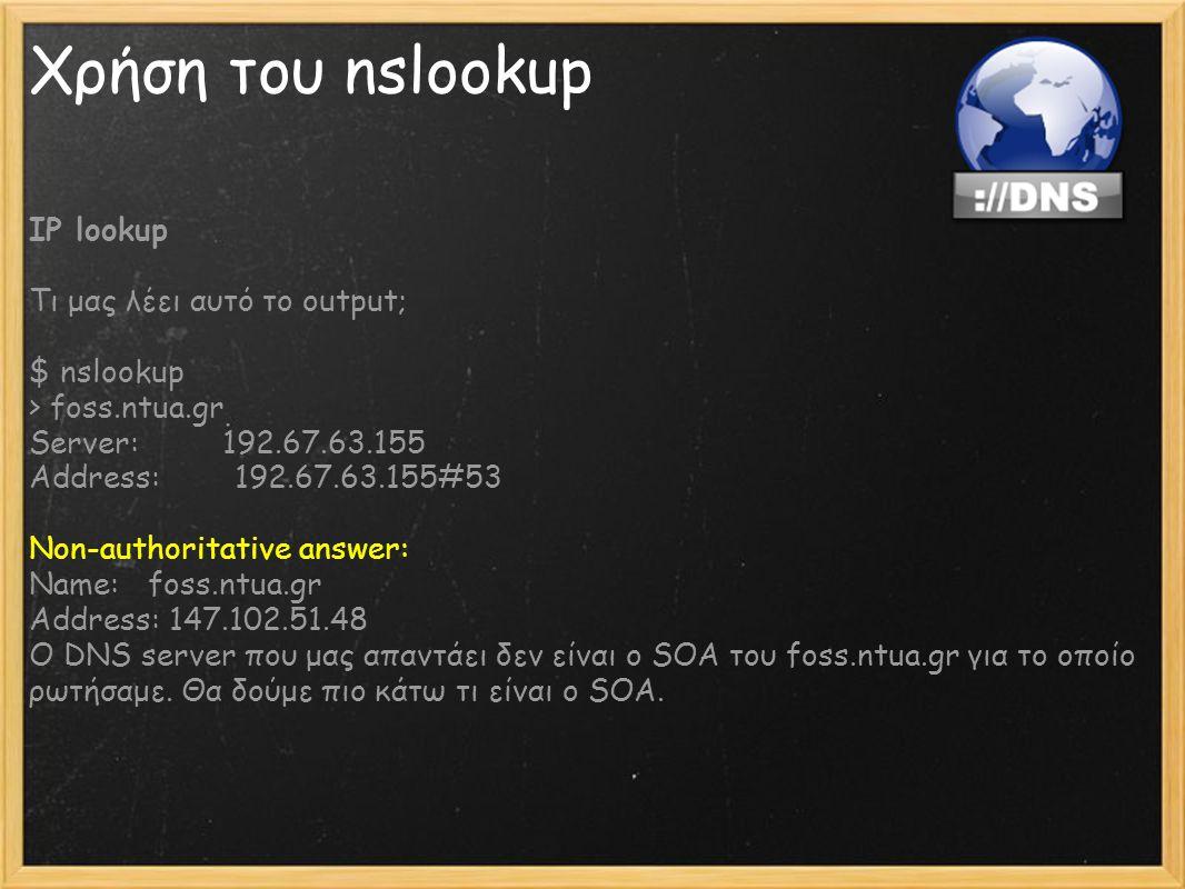 Χρήση του nslookup IP lookup Τι μας λέει αυτό το output; $ nslookup > foss.ntua.gr Server: 192.67.63.155 Address: 192.67.63.155#53 Non-authoritative a