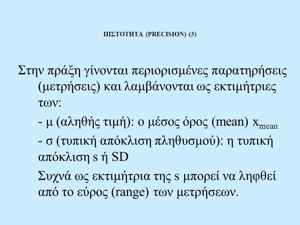 ΠΙΣΤΟΤΗΤΑ (PRECISION) (3) Στην πράξη γίνονται περιορισμένες παρατηρήσεις (μετρήσεις) και λαμβάνονται ως εκτιμήτριες των: - μ (αληθής τιμή): ο μέσος όρος (mean) x mean - σ (τυπική απόκλιση πληθυσμού): η τυπική απόκλιση s ή SD Συχνά ως εκτιμήτρια της s μπορεί να ληφθεί από το εύρος (range) των μετρήσεων.