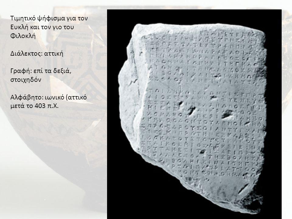 Τιμητικό ψήφισμα για τον Ευκλή και τον γιο του Φιλοκλή Διάλεκτος: αττική Γραφή: επί τα δεξιά, στοιχηδόν Αλφάβητο: ιωνικό (αττικό μετά το 403 π.Χ.