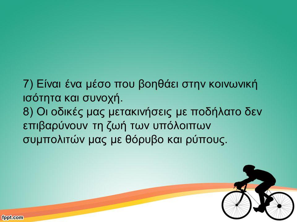 7) Είναι ένα μέσο που βοηθάει στην κοινωνική ισότητα και συνοχή. 8) Οι οδικές μας μετακινήσεις με ποδήλατο δεν επιβαρύνουν τη ζωή των υπόλοιπων συμπολ