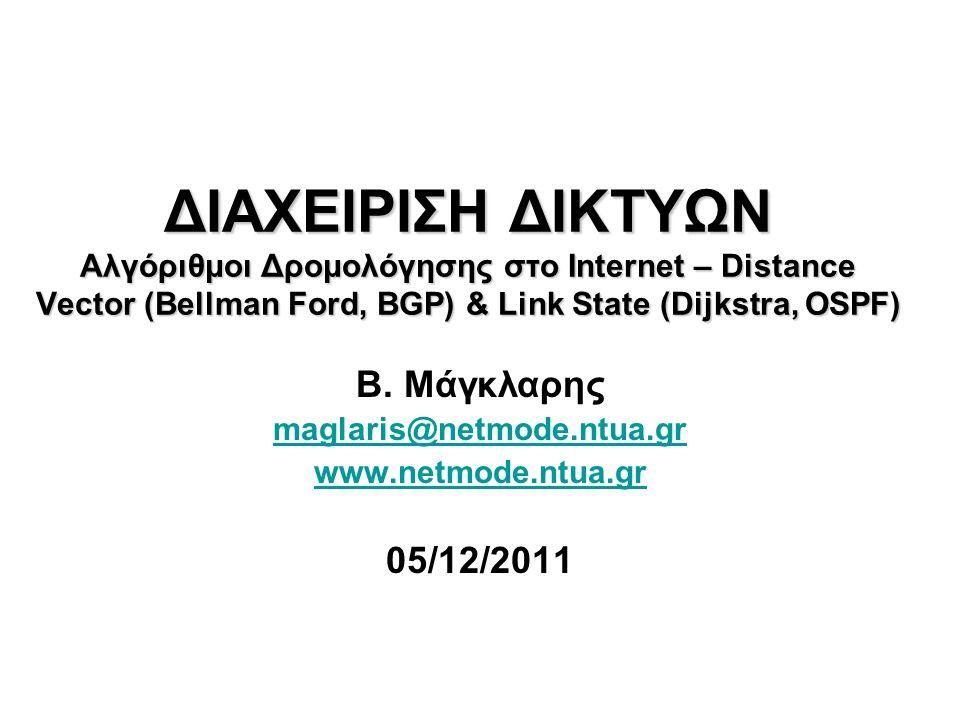 ΔΙΑΧΕΙΡΙΣΗ ΔΙΚΤΥΩΝ Αλγόριθμοι Δρομολόγησης στο Internet – Distance Vector (Bellman Ford, BGP) & Link State (Dijkstra, OSPF) Β. Μάγκλαρης maglaris@netm