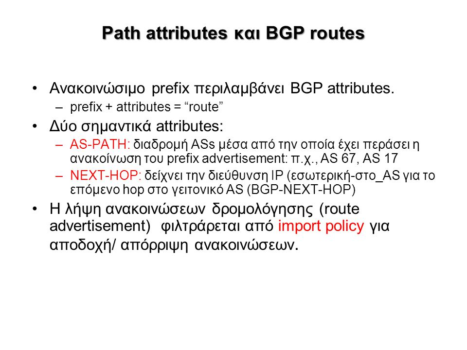 "Path attributes και BGP routes Ανακοινώσιμο prefix περιλαμβάνει BGP attributes. –prefix + attributes = ""route"" Δύο σημαντικά attributes: –AS-PATH: δια"