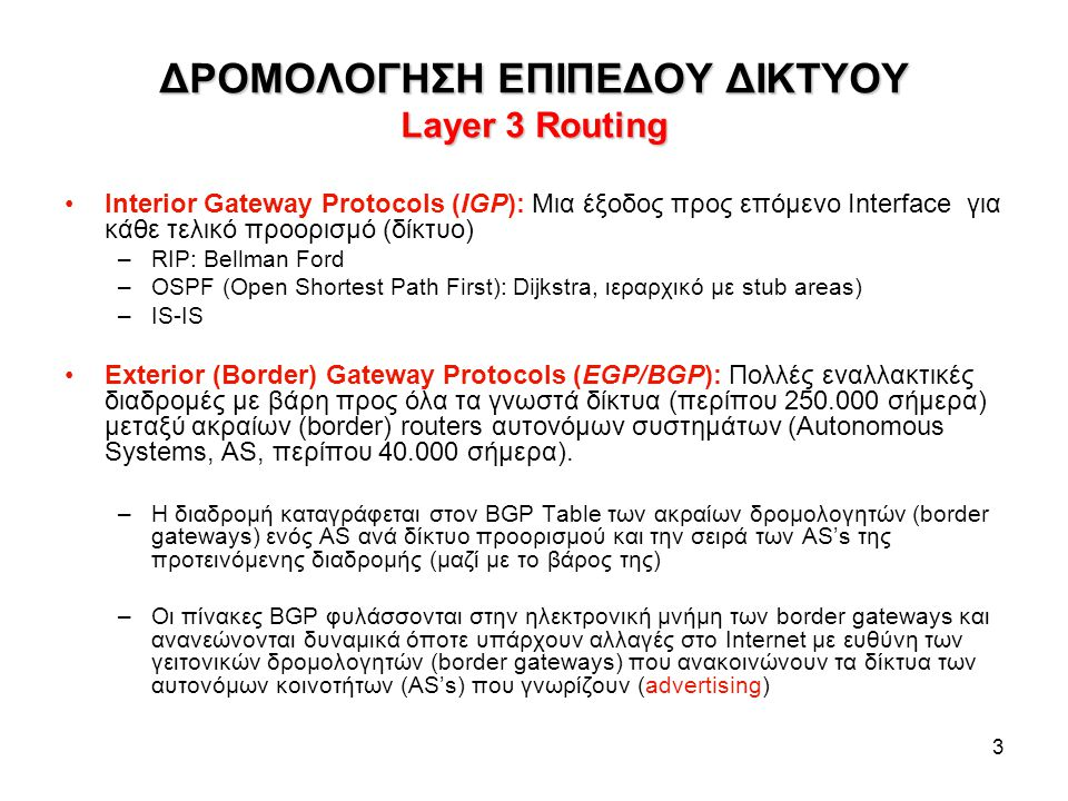 3 ΔΡΟΜΟΛΟΓΗΣΗ ΕΠΙΠΕΔΟΥ ΔΙΚΤΥΟΥ Layer 3 Routing Interior Gateway Protocols (IGP): Μια έξοδος προς επόμενο Interface για κάθε τελικό προορισμό (δίκτυο)