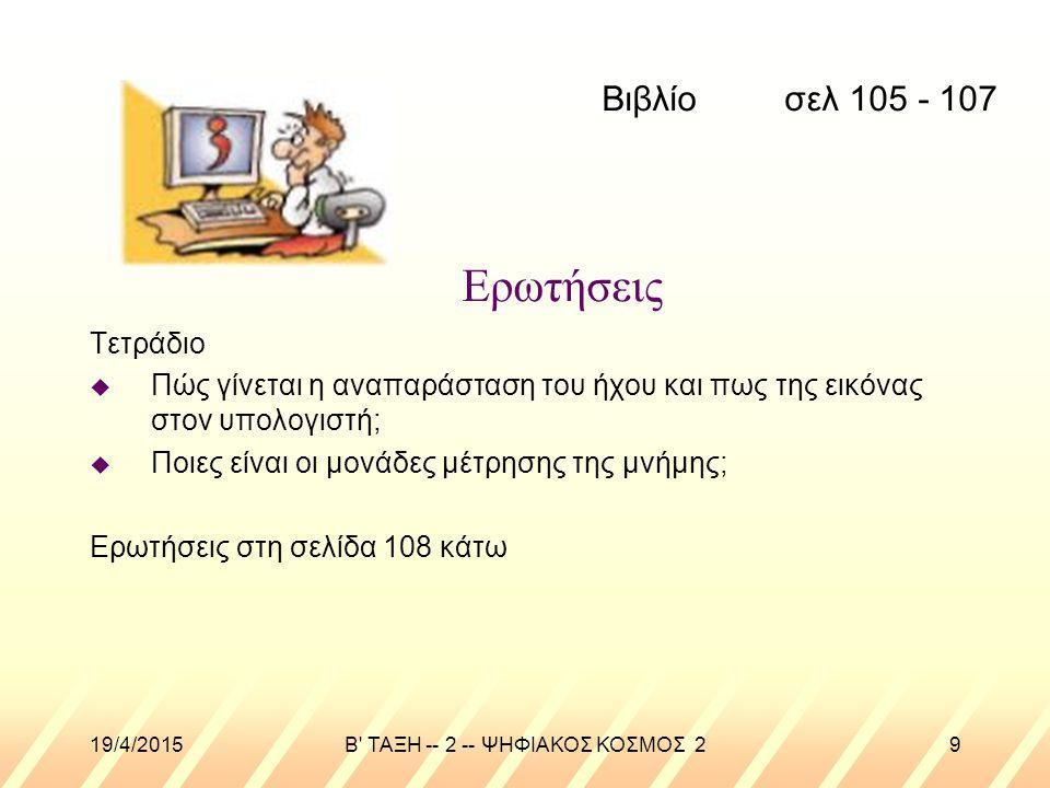 19/4/2015B ΤΑΞΗ -- 2 -- ΨΗΦΙΑΚΟΣ ΚΟΣΜΟΣ 29 Ερωτήσεις Τετράδιο u Πώς γίνεται η αναπαράσταση του ήχου και πως της εικόνας στον υπολογιστή; u Ποιες είναι οι μονάδες μέτρησης της μνήμης; Ερωτήσεις στη σελίδα 108 κάτω Βιβλίο σελ 105 - 107