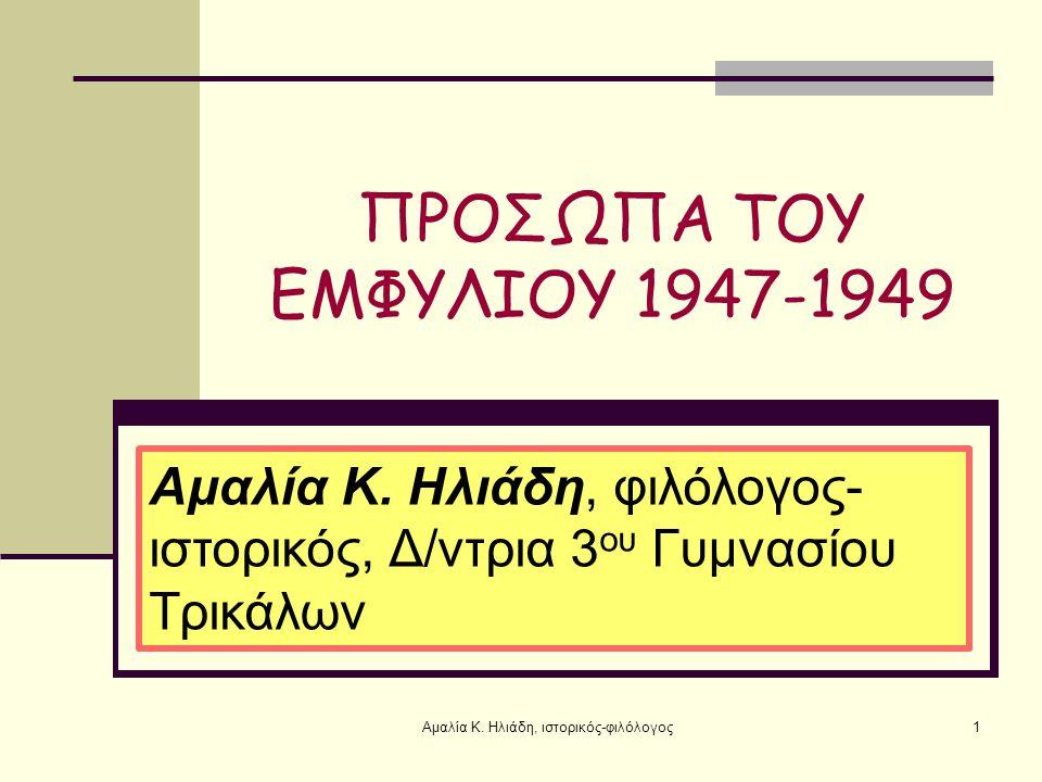 ΠΡΟΣΩΠΑ ΤΟΥ ΕΜΦΥΛΙΟΥ 1947-1949 1Αμαλία Κ.Ηλιάδη, ιστορικός-φιλόλογος Αμαλία Κ.
