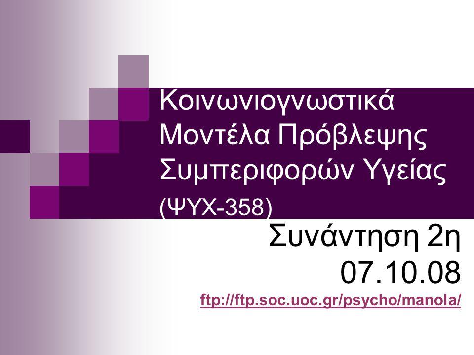 Κοινωνιογνωστικά Μοντέλα Πρόβλεψης Συμπεριφορών Υγείας (ΨΥΧ-358) Συνάντηση 2η 07.10.08 ftp://ftp.soc.uoc.gr/psycho/manola/