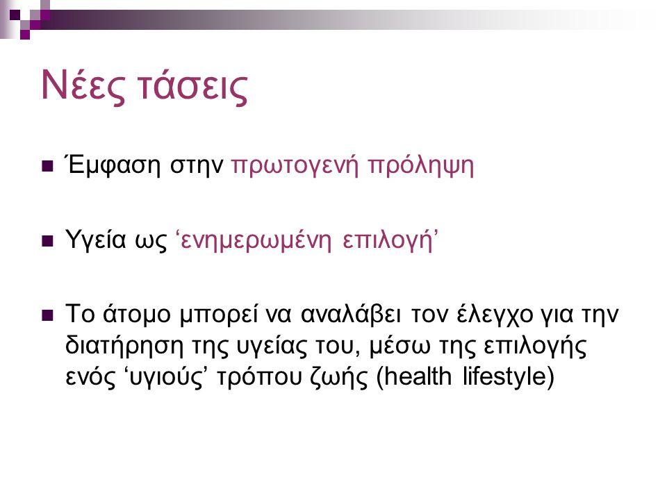 Νέες τάσεις Έμφαση στην πρωτογενή πρόληψη Υγεία ως 'ενημερωμένη επιλογή' Το άτομο μπορεί να αναλάβει τον έλεγχο για την διατήρηση της υγείας του, μέσω της επιλογής ενός 'υγιούς' τρόπου ζωής (health lifestyle)