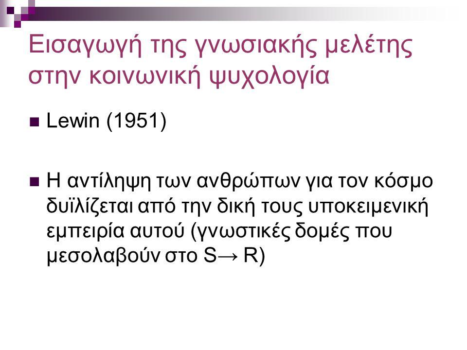 Εισαγωγή της γνωσιακής μελέτης στην κοινωνική ψυχολογία Lewin (1951) Η αντίληψη των ανθρώπων για τον κόσμο δυϊλίζεται από την δική τους υποκειμενική εμπειρία αυτού (γνωστικές δομές που μεσολαβούν στο S → R)