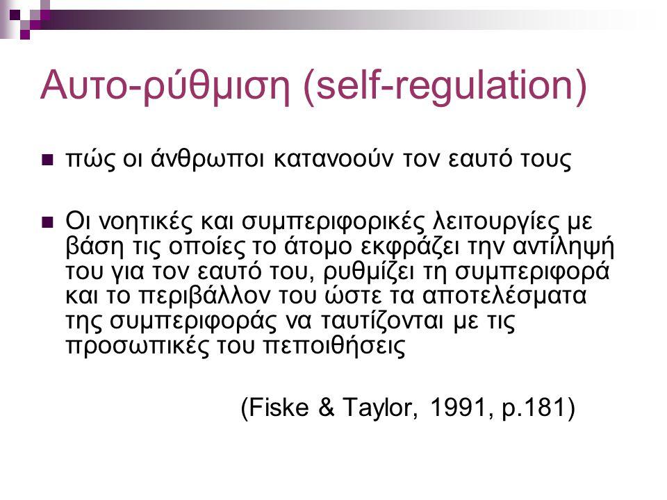 Αυτο-ρύθμιση (self-regulation) πώς οι άνθρωποι κατανοούν τον εαυτό τους Οι νοητικές και συμπεριφορικές λειτουργίες με βάση τις οποίες το άτομο εκφράζει την αντίληψή του για τον εαυτό του, ρυθμίζει τη συμπεριφορά και το περιβάλλον του ώστε τα αποτελέσματα της συμπεριφοράς να ταυτίζονται με τις προσωπικές του πεποιθήσεις (Fiske & Taylor, 1991, p.181)