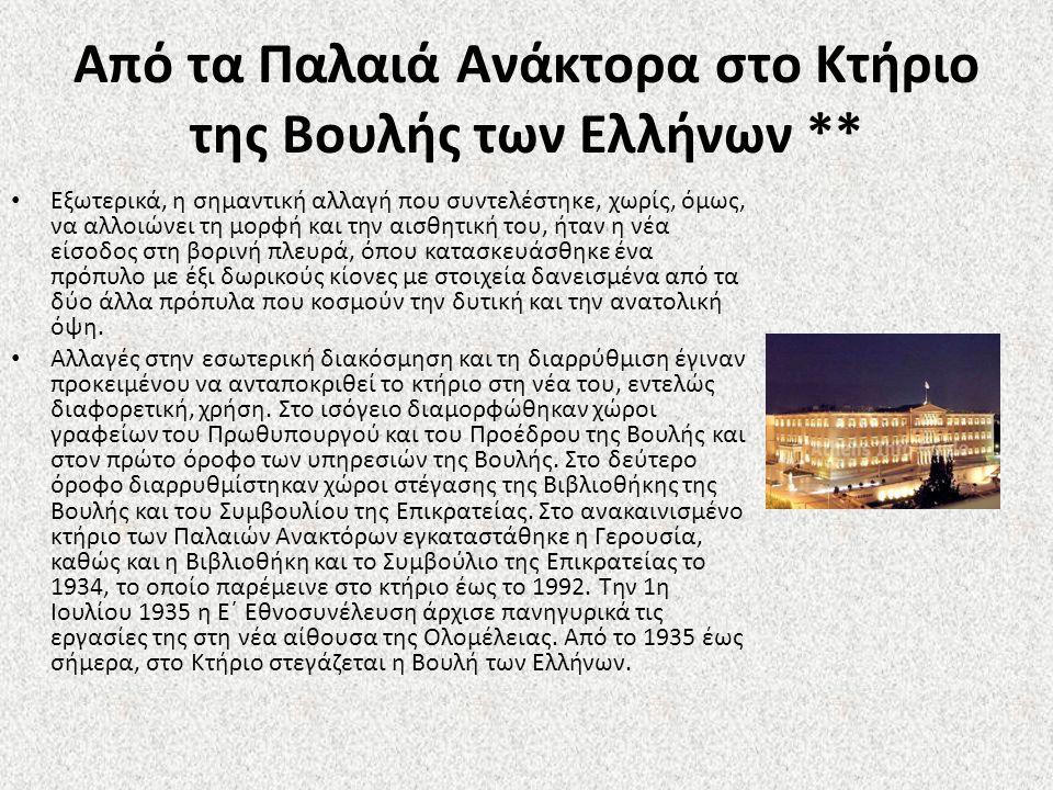 Από τα Παλαιά Ανάκτορα στο Κτήριο της Βουλής των Ελλήνων ** Εξωτερικά, η σημαντική αλλαγή που συντελέστηκε, χωρίς, όμως, να αλλοιώνει τη μορφή και την αισθητική του, ήταν η νέα είσοδος στη βορινή πλευρά, όπου κατασκευάσθηκε ένα πρόπυλο με έξι δωρικούς κίονες με στοιχεία δανεισμένα από τα δύο άλλα πρόπυλα που κοσμούν την δυτική και την ανατολική όψη.