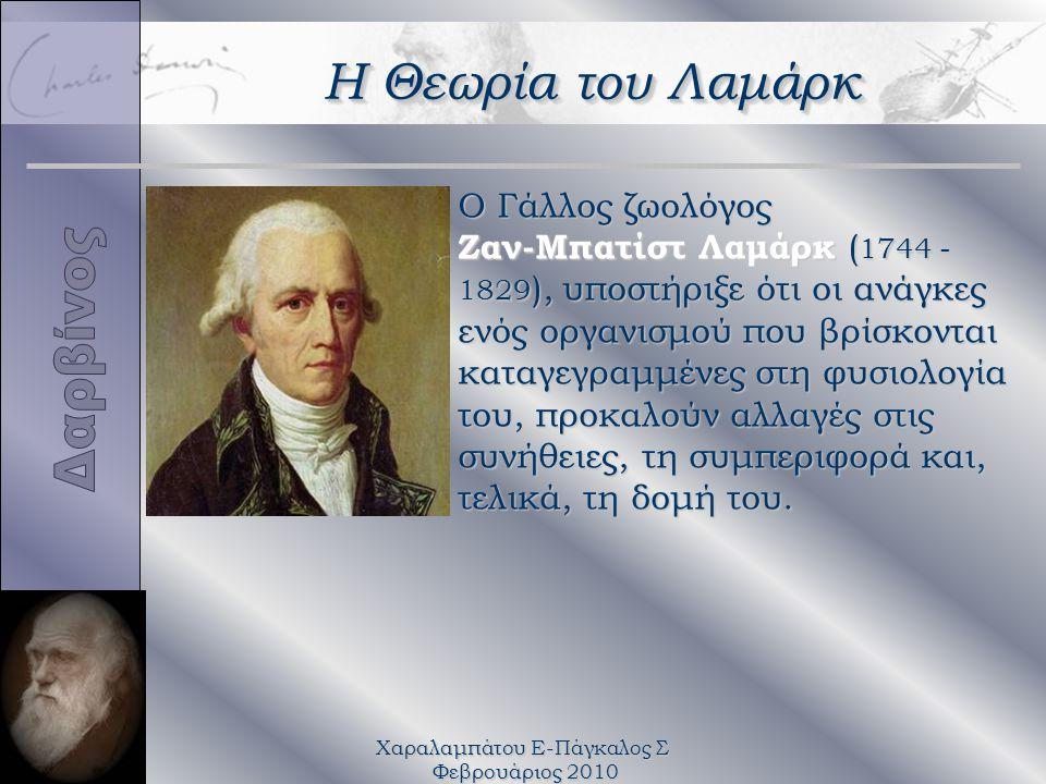 Χαραλαμπάτου Ε-Πάγκαλος Σ Φεβρουάριος 2010 Ο Γάλλος ζωολόγος Ζαν-Μπατίστ Λαμάρκ (1744 - 1829), υποστήριξε ότι οι ανάγκες ενός οργανισμού που βρίσκονται καταγεγραμμένες στη φυσιολογία του, προκαλούν αλλαγές στις συνήθειες, τη συμπεριφορά και, τελικά, τη δομή του.