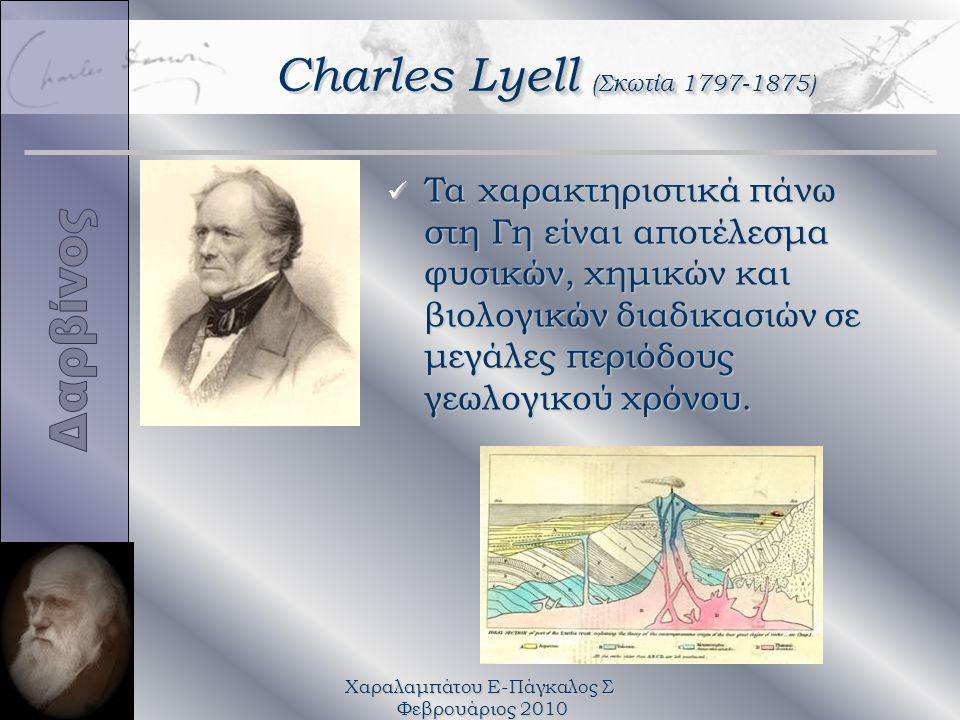 Χαραλαμπάτου Ε-Πάγκαλος Σ Φεβρουάριος 2010 Lyell (Σκωτία 1797-1875) Charles Lyell (Σκωτία 1797-1875) Τα χαρακτηριστικά πάνω στη Γη είναι αποτέλεσμα φυσικών, χημικών και βιολογικών διαδικασιών σε μεγάλες περιόδους γεωλογικού χρόνου.