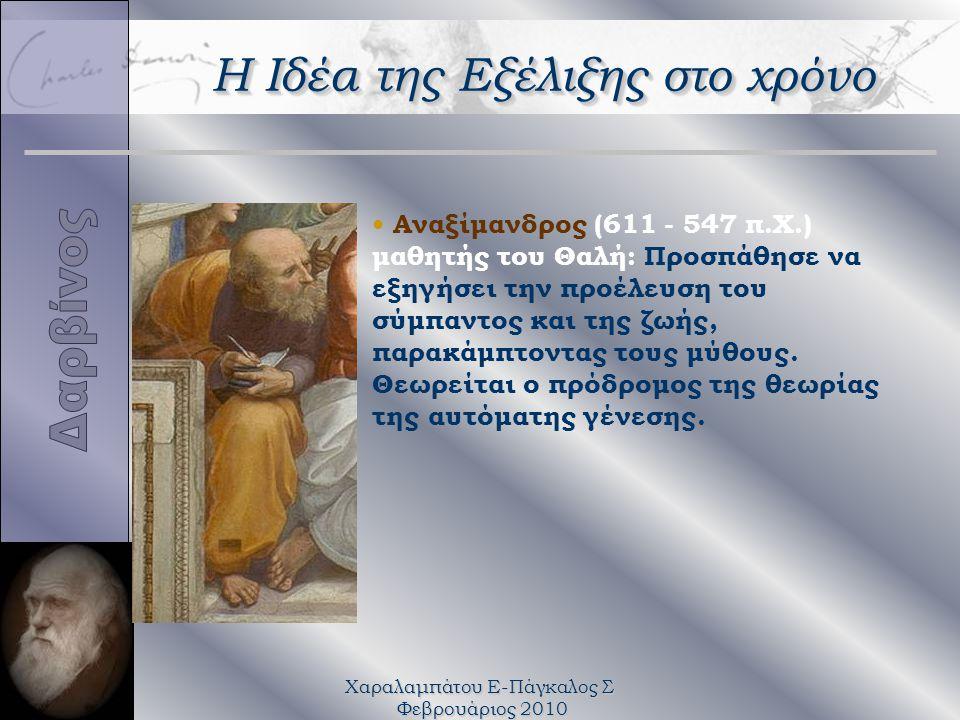 Χαραλαμπάτου Ε-Πάγκαλος Σ Φεβρουάριος 2010 Αναξίμανδρος (611 - 547 π.Χ.) μαθητής του Θαλή: Προσπάθησε να εξηγήσει την προέλευση του σύμπαντος και της