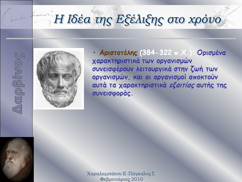 Χαραλαμπάτου Ε-Πάγκαλος Σ Φεβρουάριος 2010 Αριστοτέλης (384-322 π.Χ.): Oρισμένα χαρακτηριστικά των οργανισμών συνεισφέρουν λειτουργικά στην ζωή των οργανισμών, και οι οργανισμοί αποκτούν αυτά τα χαρακτηριστικά εξαιτίας αυτής της συνεισφοράς.