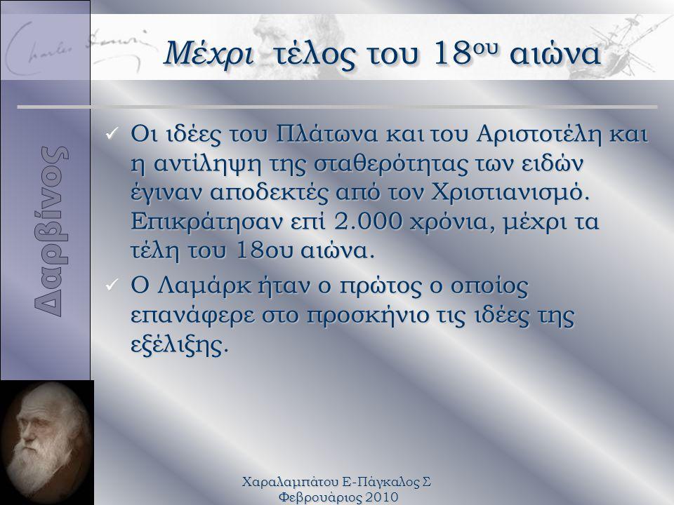 Χαραλαμπάτου Ε-Πάγκαλος Σ Φεβρουάριος 2010 Μέχρι τέλος του 18 ου αιώνα ü Οι ιδέες του Πλάτωνα και του Αριστοτέλη και η αντίληψη της σταθερότητας των ειδών έγιναν αποδεκτές από τον Χριστιανισμό.