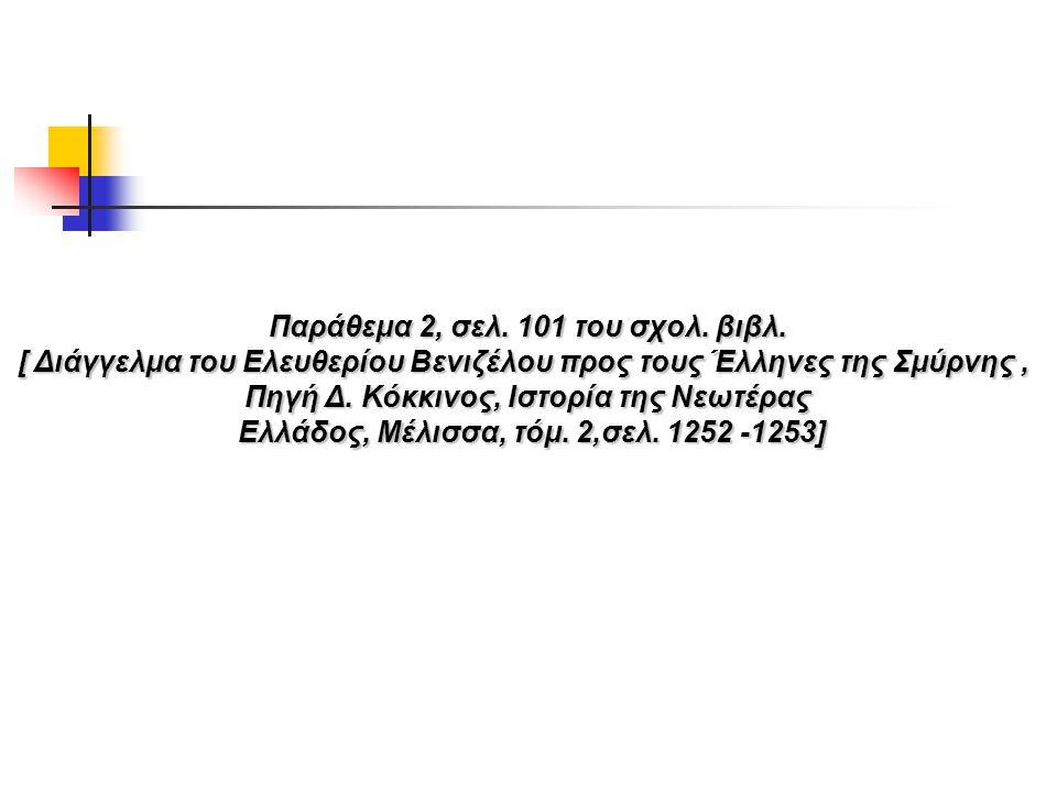 Παράθεμα 2, σελ. 101 του σχολ. βιβλ. [ Διάγγελμα του Ελευθερίου Βενιζέλου προς τους Έλληνες της Σμύρνης, Πηγή Δ. Κόκκινος, Ιστορία της Νεωτέρας Ελλάδο