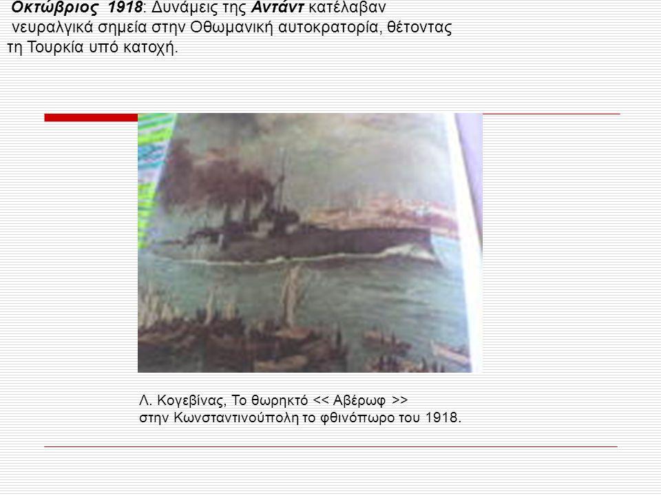 Οκτώβριος 1918: Δυνάμεις της Αντάντ κατέλαβαν νευραλγικά σημεία στην Οθωμανική αυτοκρατορία, θέτοντας τη Τουρκία υπό κατοχή. Λ. Κογεβίνας, Το θωρηκτό