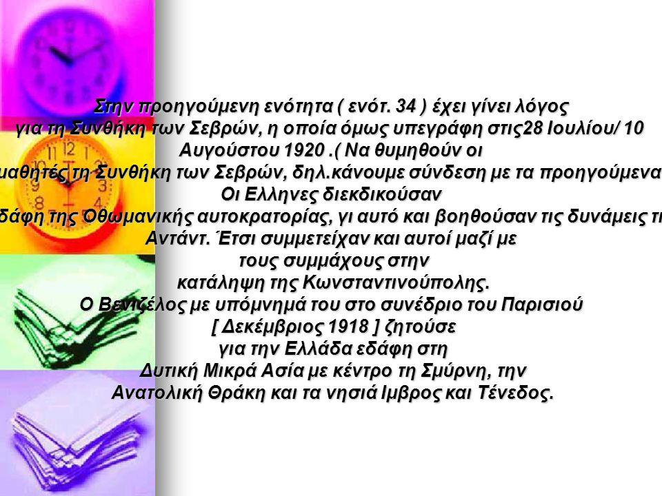 Στην προηγούμενη ενότητα ( ενότ. 34 ) έχει γίνει λόγος για τη Συνθήκη των Σεβρών, η οποία όμως υπεγράφη στις28 Ιουλίου/ 10 Αυγούστου 1920.( Να θυμηθού