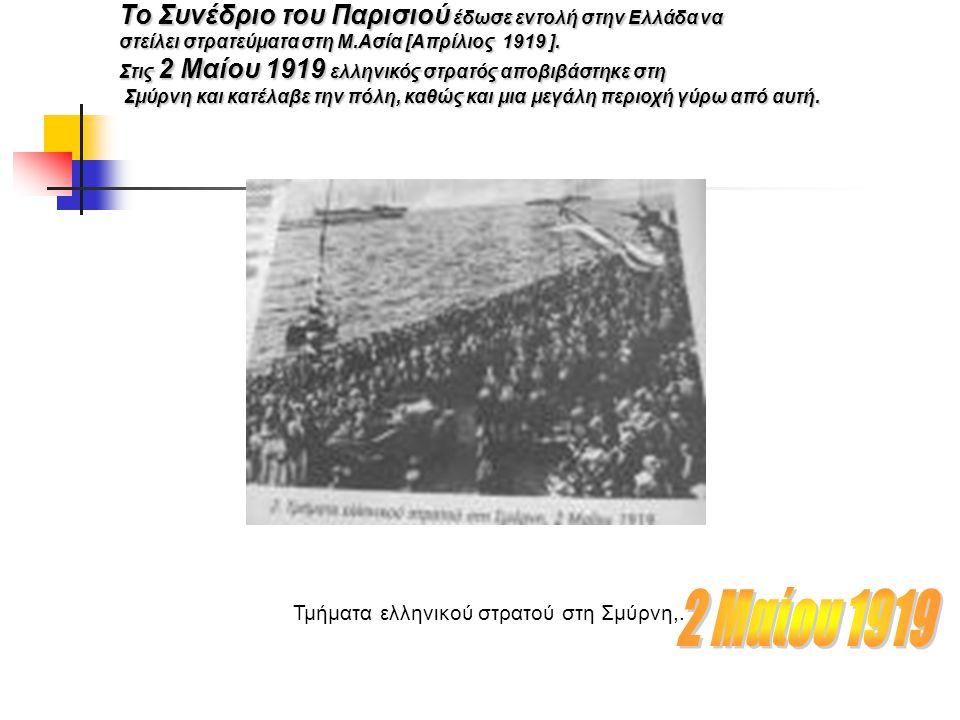 Το Συνέδριο του Παρισιού έδωσε εντολή στην Ελλάδα να στείλει στρατεύματα στη Μ.Ασία [Απρίλιος 1919 ]. Στις 2 Μαίου 1919 ελληνικός στρατός αποβιβάστηκε
