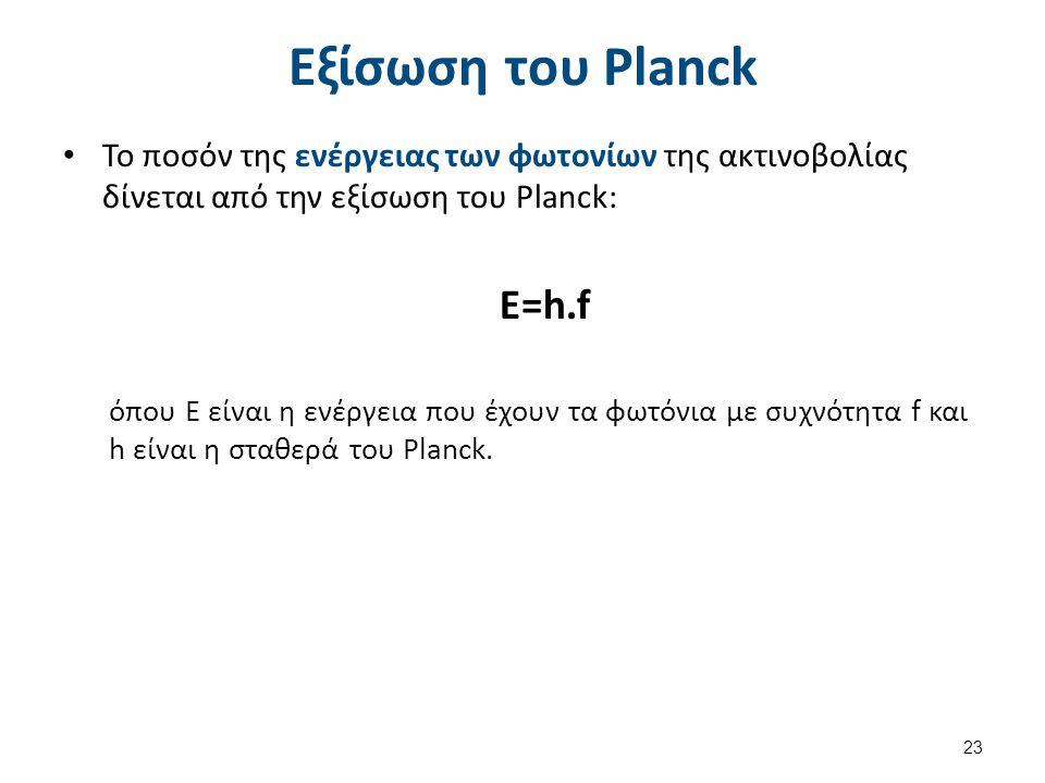 Εξίσωση του Planck Το ποσόν της ενέργειας των φωτονίων της ακτινοβολίας δίνεται από την εξίσωση του Planck: E=h.f όπου Ε είναι η ενέργεια που έχουν τα φωτόνια με συχνότητα f και h είναι η σταθερά του Planck.