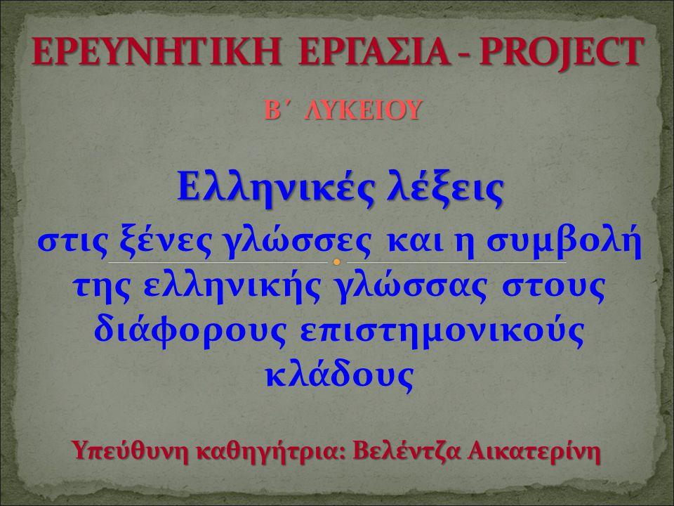 Ελληνικές λέξεις στις ξένες γλώσσες και η συμβολή της ελληνικής γλώσσας στους διάφορους επιστημονικούς κλάδους Β΄ ΛΥΚΕΙΟΥ Υπεύθυνη καθηγήτρια: Βελέντζ