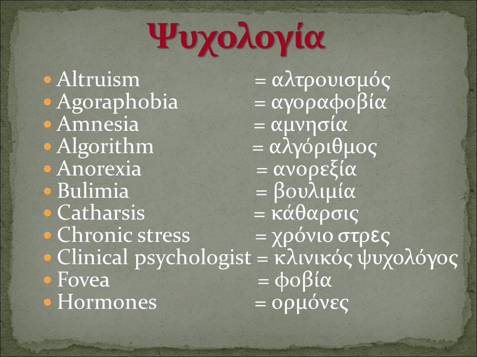 Altruism = αλτρουισμός Agoraphobia = αγοραφοβία Αmnesia = αμνησία Algorithm = αλγόριθμος Anorexia = ανορεξία Bulimia = βουλιμία Catharsis = κάθαρσις C