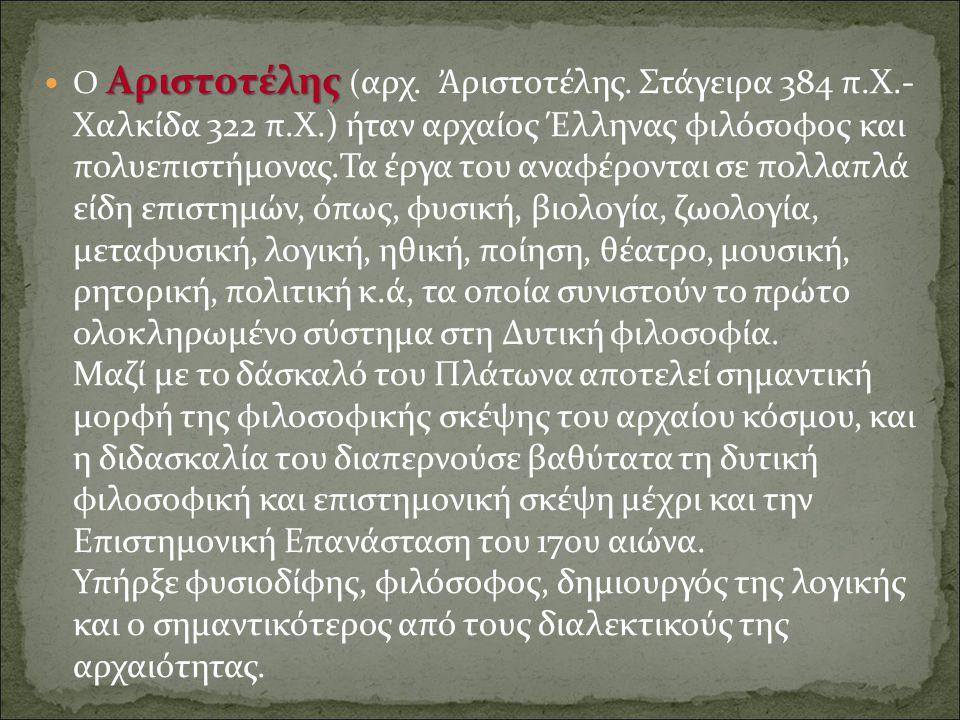Αριστοτέλης Ο Αριστοτέλης ( αρχ. Ἀ ριστοτέλης. Στάγειρα 384 π.Χ.- Χαλκίδα 322 π.Χ.) ήταν αρχαίος Έλληνας φιλόσοφος και πολυεπιστήμονας.Τα έργα του ανα