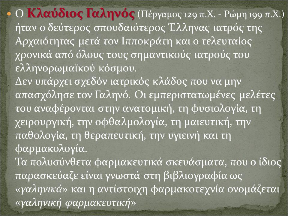Κλαύδιος Γαληνός Ο Κλαύδιος Γαληνός (Πέργαμος 129 π.Χ. - Ρώμη 199 π.Χ.) ήταν ο δεύτερος σπουδαιότερος Έλληνας ιατρός της Αρχαιότητας μετά τον Ιπποκράτ
