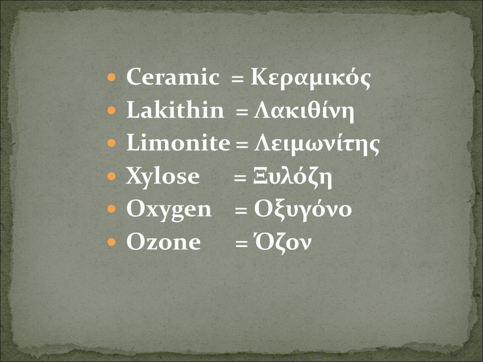 Ceramic = Κεραμικός Lakithin = Λακιθίνη Limonite = Λειμωνίτης Xylose = Ξυλόζη Oxygen = Οξυγόνο Ozone = Όζον