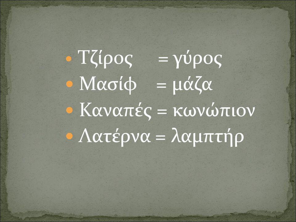 Τζίρος = γύρος Μασίφ = μάζα Καναπές = κωνώπιον Λατέρνα = λαμπτήρ