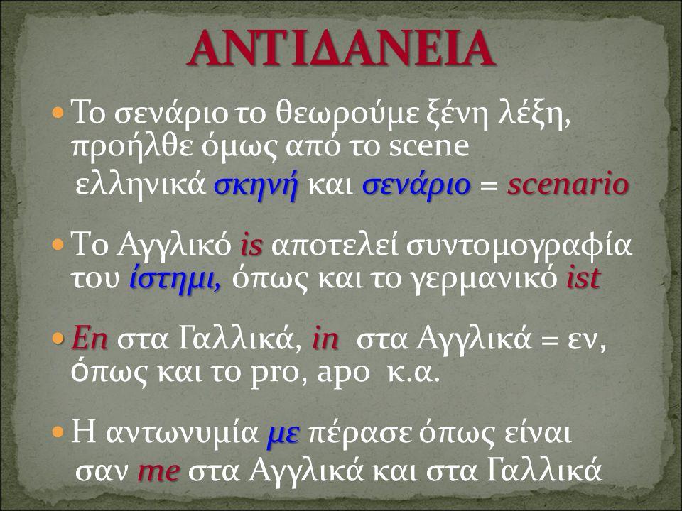 Το σενάριο το θεωρούμε ξένη λέξη, προήλθε όμως από το scene σκηνή σενάριοscenario ελληνικά σκηνή και σενάριο = scenario is ίστημι, ist Τo Αγγλικό is α