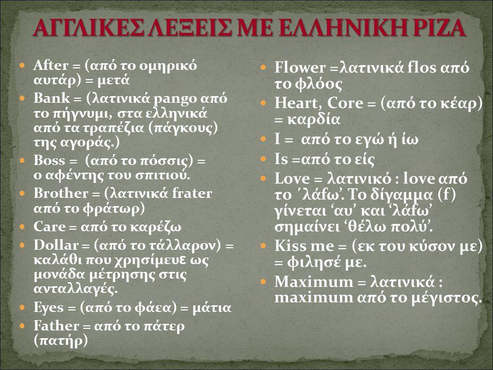 After = (από το ομηρικό αυτάρ) = μετά Bank = (λατινικά pango από το πήγνυμι, στα ελληνικά από τα τραπέζια (πάγκους) της αγοράς.) Boss = (από το πόσσις