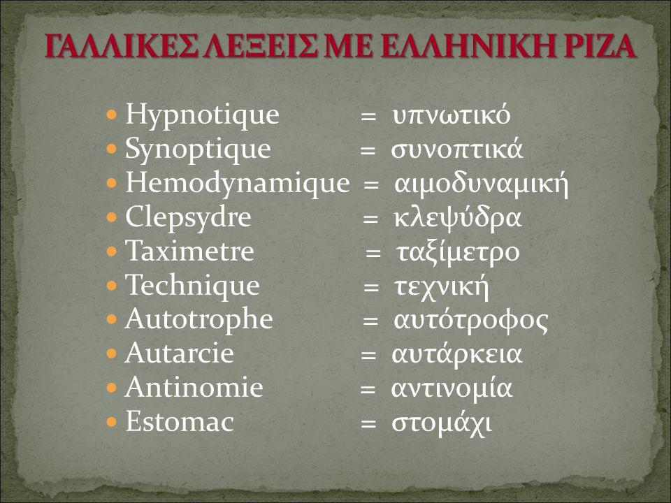 Hypnotique = υπνωτικό Synoptique = συνοπτικά Hemodynamique = αιμοδυναμική Clepsydre = κλεψύδρα Taximetre = ταξίμετρο Technique = τεχνική Autotrophe =