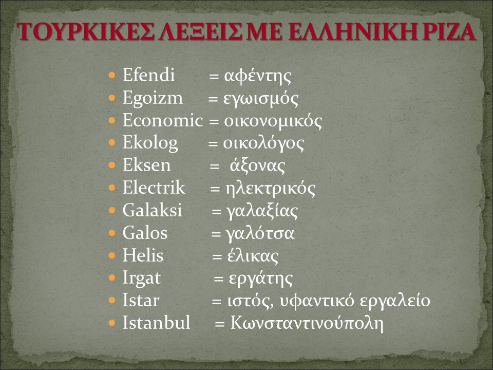 Efendi = αφέντης Egoizm = εγωισμός Economic = οικονομικός Ekolog = οικολόγος Eksen = άξονας Electrik = ηλεκτρικός Galaksi = γαλαξίας Galos = γαλότσα H
