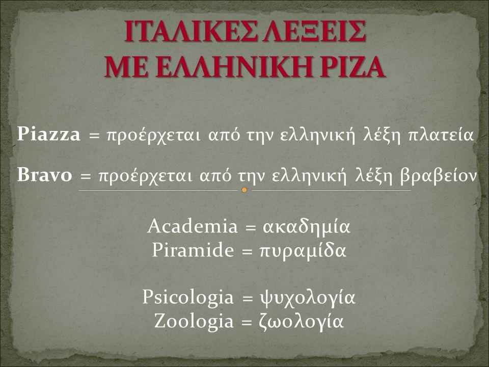Piazza = προέρχεται από την ελληνική λέξη πλατεία Bravo = προέρχεται από την ελληνική λέξη βραβείον Academia = ακαδημία Piramide = πυραμίδα Psicologia