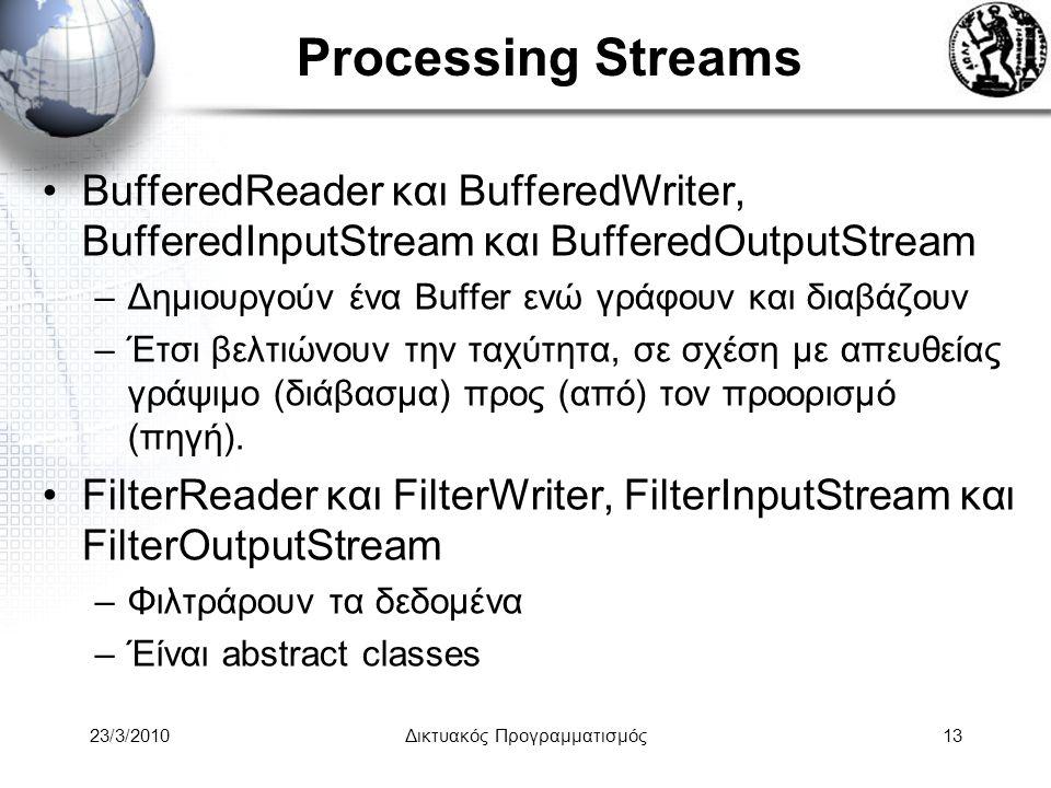 Processing Streams BufferedReader και BufferedWriter, BufferedInputStream και BufferedOutputStream –Δημιουργούν ένα Buffer ενώ γράφουν και διαβάζουν –Έτσι βελτιώνουν την ταχύτητα, σε σχέση με απευθείας γράψιμο (διάβασμα) προς (από) τον προορισμό (πηγή).