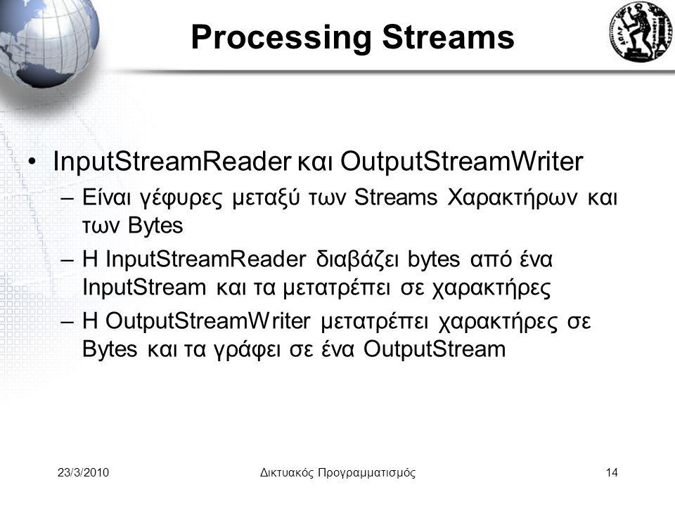 Processing Streams InputStreamReader και OutputStreamWriter –Είναι γέφυρες μεταξύ των Streams Χαρακτήρων και των Bytes –H InputStreamReader διαβάζει bytes από ένα InputStream και τα μετατρέπει σε χαρακτήρες –Η OutputStreamWriter μετατρέπει χαρακτήρες σε Bytes και τα γράφει σε ένα OutputStream 23/3/2010Δικτυακός Προγραμματισμός14
