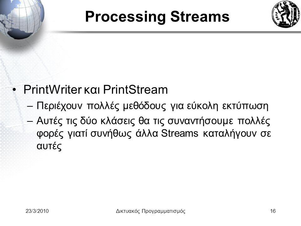 Processing Streams PrintWriter και PrintStream –Περιέχουν πολλές μεθόδους για εύκολη εκτύπωση –Αυτές τις δύο κλάσεις θα τις συναντήσουμε πολλές φορές γιατί συνήθως άλλα Streams καταλήγουν σε αυτές 23/3/2010Δικτυακός Προγραμματισμός16