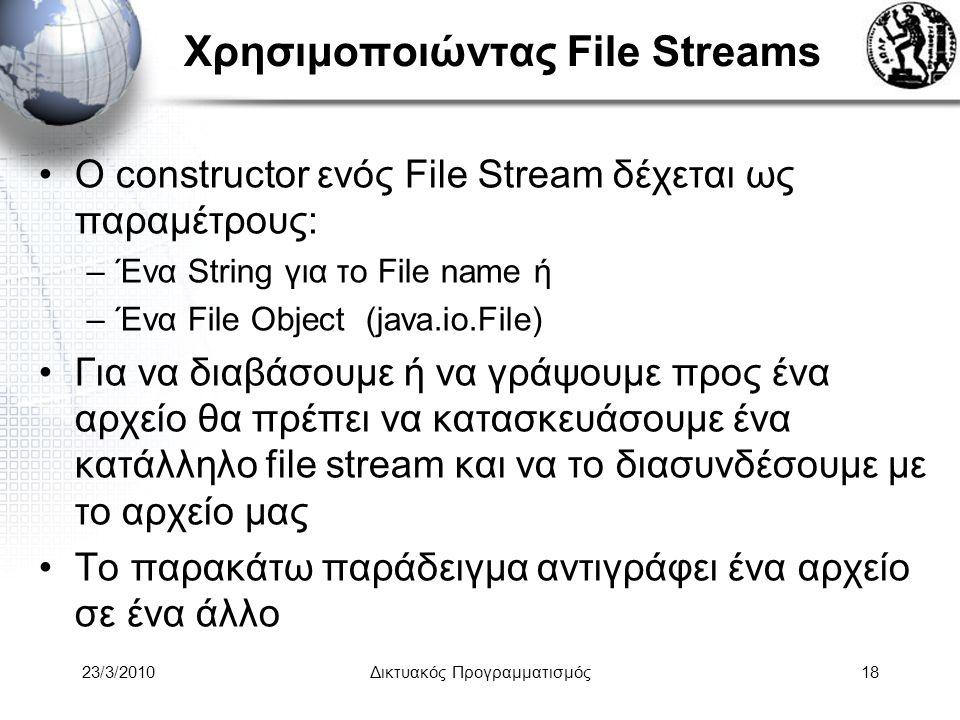 Χρησιμοποιώντας File Streams Ο constructor ενός File Stream δέχεται ως παραμέτρους: –Ένα String για το File name ή –Ένα File Object (java.io.File) Για να διαβάσουμε ή να γράψουμε προς ένα αρχείο θα πρέπει να κατασκευάσουμε ένα κατάλληλο file stream και να το διασυνδέσουμε με το αρχείο μας Το παρακάτω παράδειγμα αντιγράφει ένα αρχείο σε ένα άλλο 23/3/2010Δικτυακός Προγραμματισμός18
