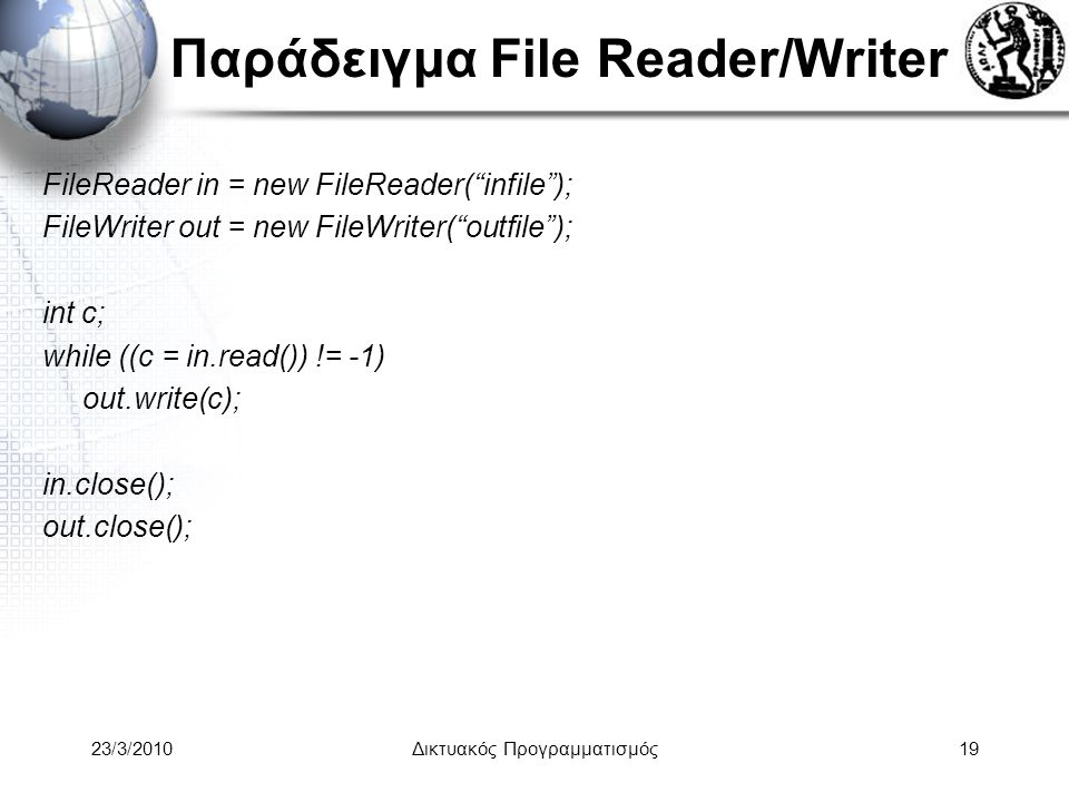 Παράδειγμα File Reader/Writer FileReader in = new FileReader( infile ); FileWriter out = new FileWriter( outfile ); int c; while ((c = in.read()) != -1) out.write(c); in.close(); out.close(); 23/3/2010Δικτυακός Προγραμματισμός19