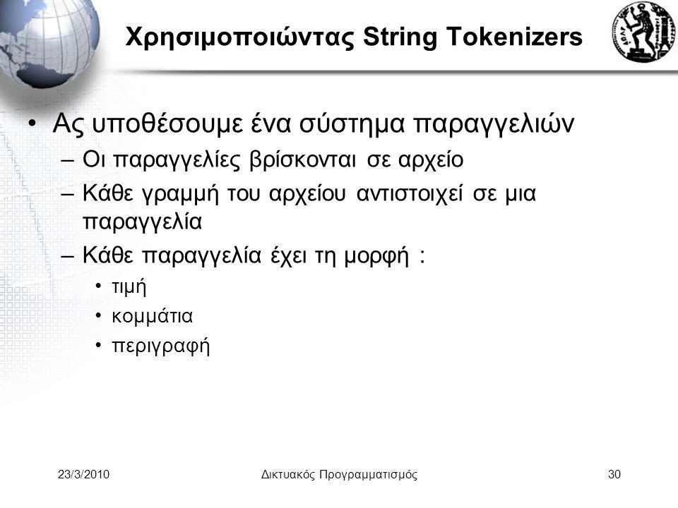 Χρησιμοποιώντας String Tokenizers Ας υποθέσουμε ένα σύστημα παραγγελιών –Οι παραγγελίες βρίσκονται σε αρχείο –Κάθε γραμμή του αρχείου αντιστοιχεί σε μια παραγγελία –Κάθε παραγγελία έχει τη μορφή : τιμή κομμάτια περιγραφή 23/3/2010Δικτυακός Προγραμματισμός30