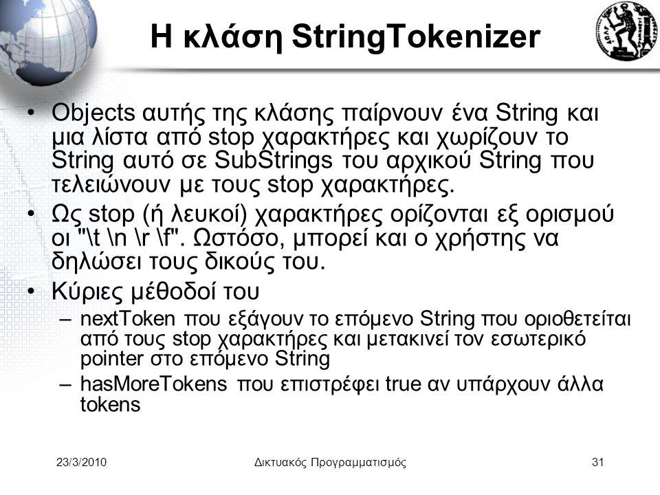 Η κλάση StringTokenizer Objects αυτής της κλάσης παίρνουν ένα String και μια λίστα από stop χαρακτήρες και χωρίζουν το String αυτό σε SubStrings του αρχικού String που τελειώνουν με τους stop χαρακτήρες.