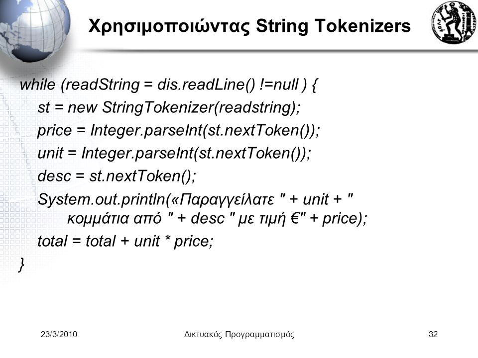 Χρησιμοποιώντας String Tokenizers while (readString = dis.readLine() !=null ) { st = new StringTokenizer(readstring); price = Integer.parseInt(st.nextToken()); unit = Integer.parseInt(st.nextToken()); desc = st.nextToken(); System.out.println(«Παραγγείλατε + unit + κομμάτια από + desc με τιμή € + price); total = total + unit * price; } 23/3/2010Δικτυακός Προγραμματισμός32