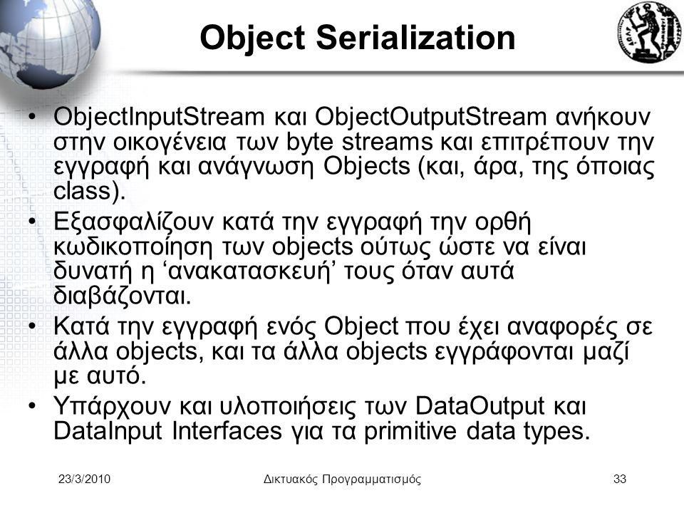 Object Serialization ObjectInputStream και ObjectOutputStream ανήκουν στην οικογένεια των byte streams και επιτρέπουν την εγγραφή και ανάγνωση Objects (και, άρα, της όποιας class).