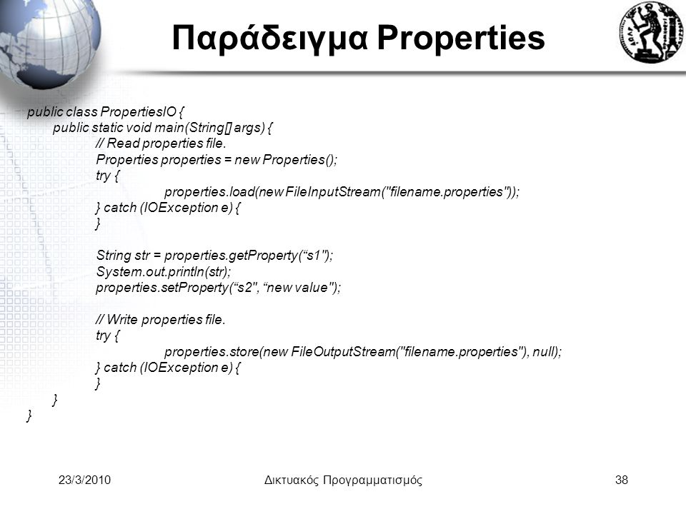 Παράδειγμα Properties public class PropertiesIO { public static void main(String[] args) { // Read properties file.
