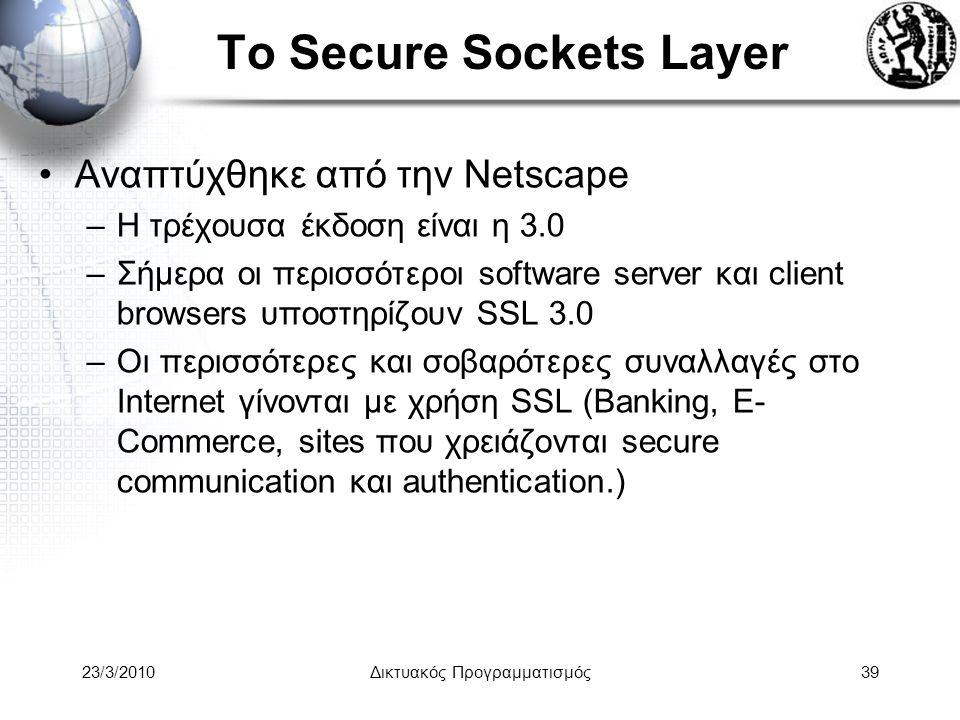 Tο Secure Sockets Layer Αναπτύχθηκε από την Netscape –Η τρέχουσα έκδοση είναι η 3.0 –Σήμερα οι περισσότεροι software server και client browsers υποστηρίζουν SSL 3.0 –Οι περισσότερες και σοβαρότερες συναλλαγές στο Internet γίνονται με χρήση SSL (Banking, E- Commerce, sites που χρειάζονται secure communication και authentication.) 23/3/2010Δικτυακός Προγραμματισμός39