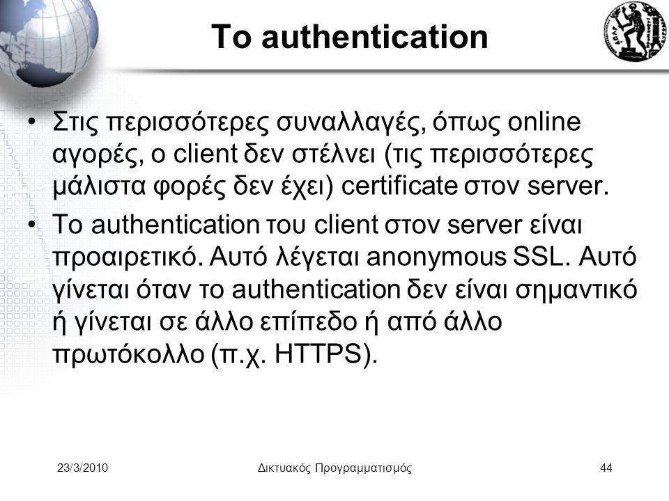 Το authentication Στις περισσότερες συναλλαγές, όπως online αγορές, ο client δεν στέλνει (τις περισσότερες μάλιστα φορές δεν έχει) certificate στον server.